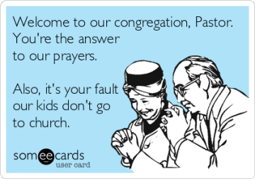 """""""Welcome to our congreggation, Pastor. You're the answer to our prayers. Also, it's your fault our kids don't go to church."""""""